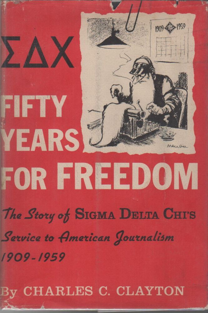 FIFTY YEARS FOR FREEDOM: The Story of Sigma Delta Chi's Service to American Journalism. Charles C. CLAYTON.