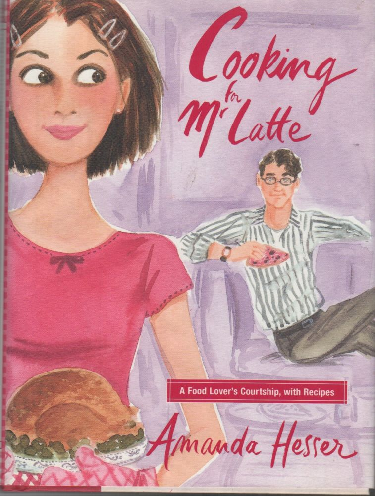 COOKING FOR MR LATTE: A Food Lover's Courtship, With Recipes. Amanda HESSER.