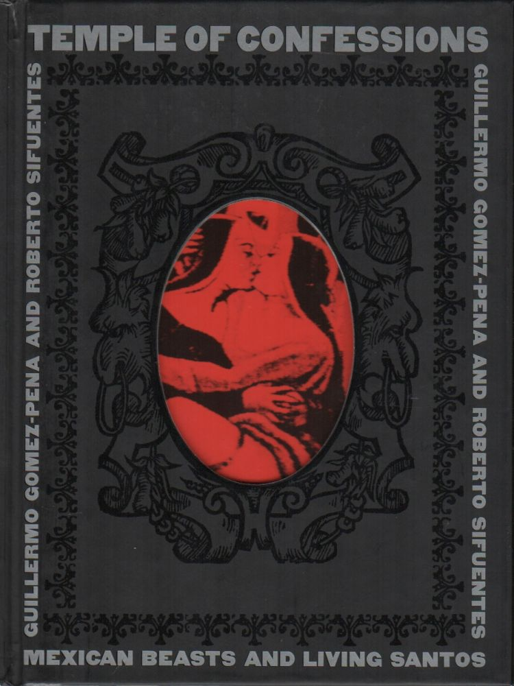 TEMPLE OF CONFESSIONS: Mexican Beasts and Living Santos. Guillermo GOMEZ-PENA, Roberto Sifuentes.