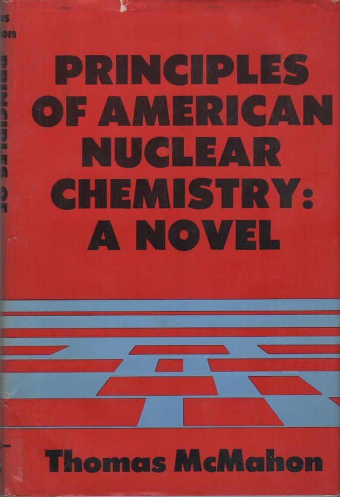 PRINCIPLES OF AMERICAN NUCLEAR CHEMISTRY: A Novel. Thomas McMAHON.