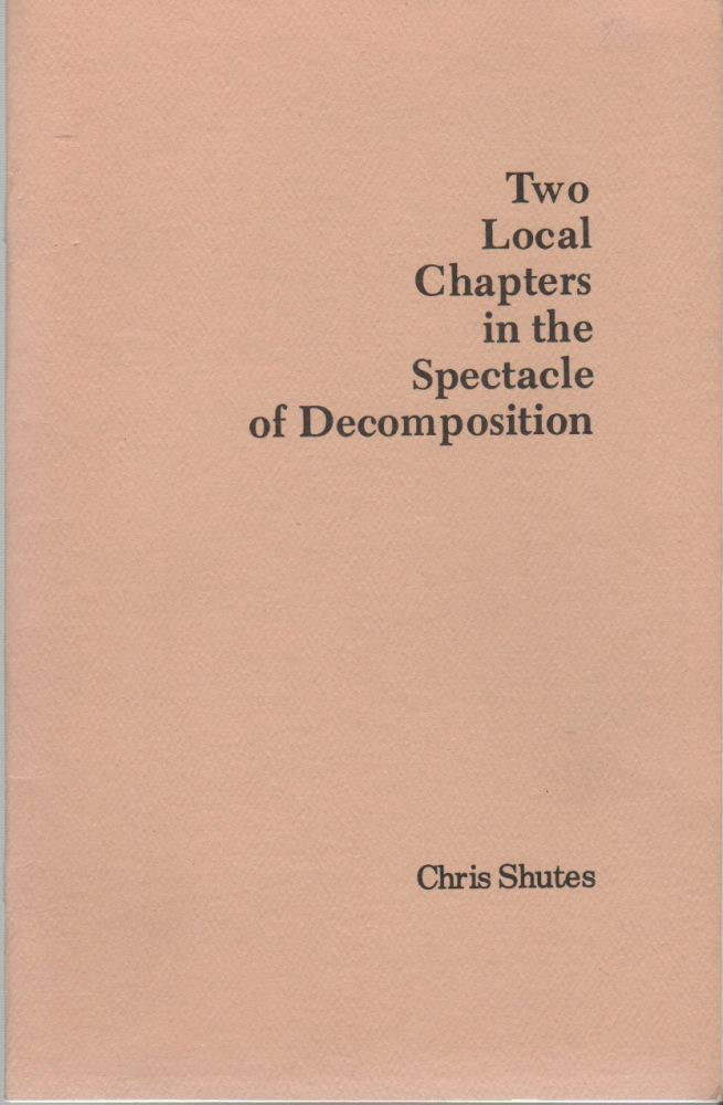 TWO LOCAL CHAPTERS IN THE SPECTACLE OF DECOMPOSITION. Chris SHUTES.