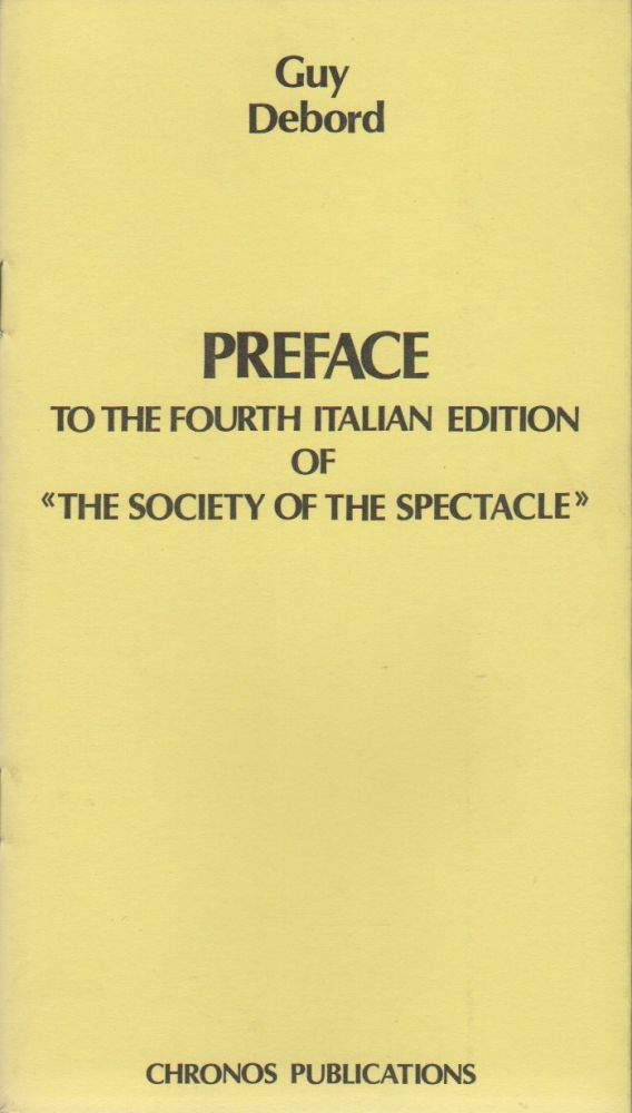 PREFACE TO THE FOURTH ITALIAN EDITION OF «THE SOCIETY OF THE SPECTACLE». Guy DEBORD.