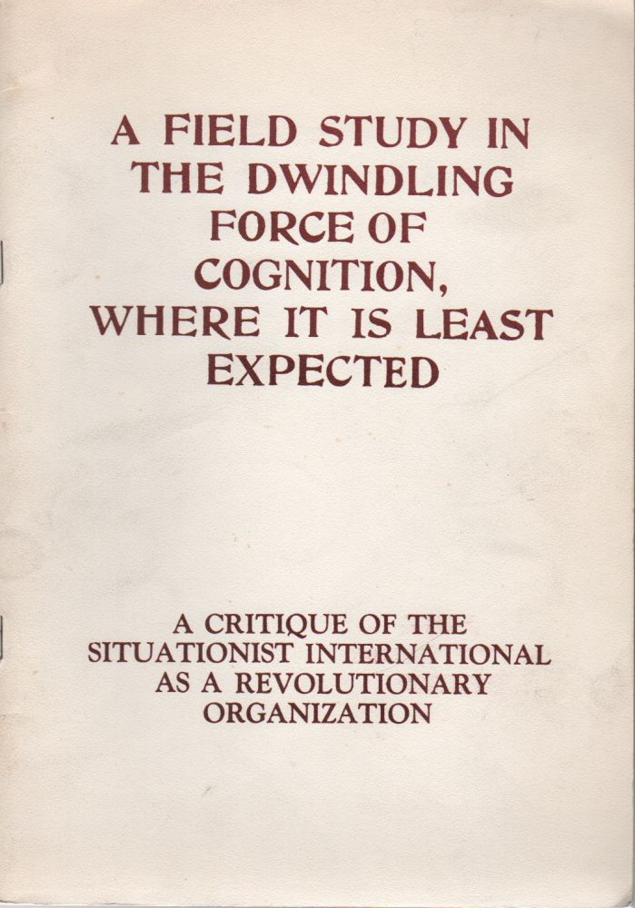 A FIELD STUDY IN THE DWINDLING FORCE OF COGNITION, WHERE IT IS LEAST EXPECTED: A Critique of the Situationist International as a Revolutionary Organization. Robert CHASSE, Bruce Elwell.