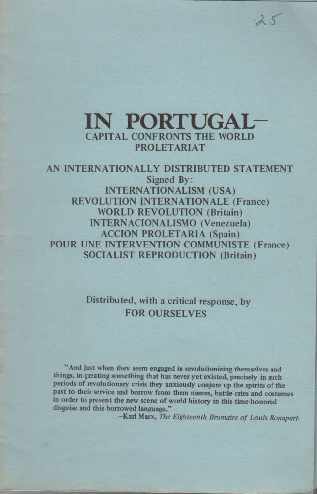 IN PORTUGAL – Capital Confronts the World Proletariat: An Internationally Distributed Statement Signed by Internationalism (USA) Revolution Internationale (France) World Revolution (Britain) Internacionalismo (Venezuela) Accion Proletaria (Spain) Pour Une Intervention Communiste (France) Socialist Reproduction (Britain). Situationists, . For Ourselves, Publishers, Pro-Situ.
