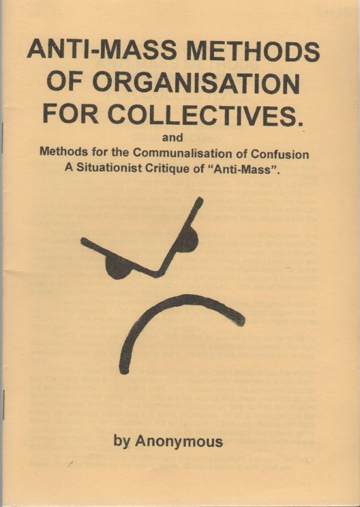 "ANTI-MASS METHODS OF ORGANIZATION FOR COLLECTIVES: and Methods for the Communalisation of Confusion A Situationist Critique of ""Anti-Mass"" Anonymous, Anti-Mass Collective."