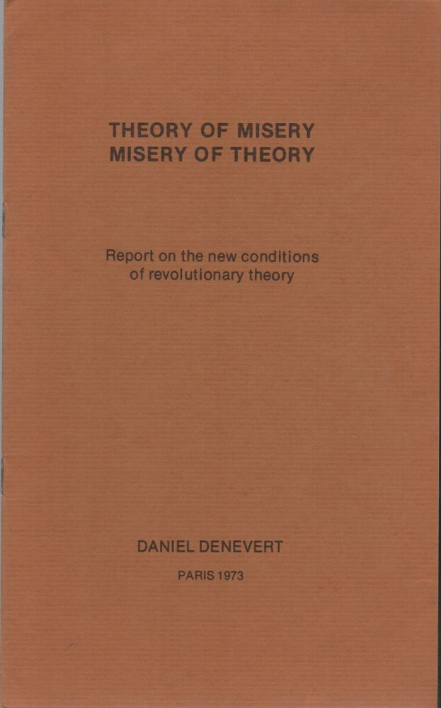 THEORY OF MISERY / MISERY OF THEORY: Report on the New Conditions of Revolutionary Theory. Daniel DENEVERT.
