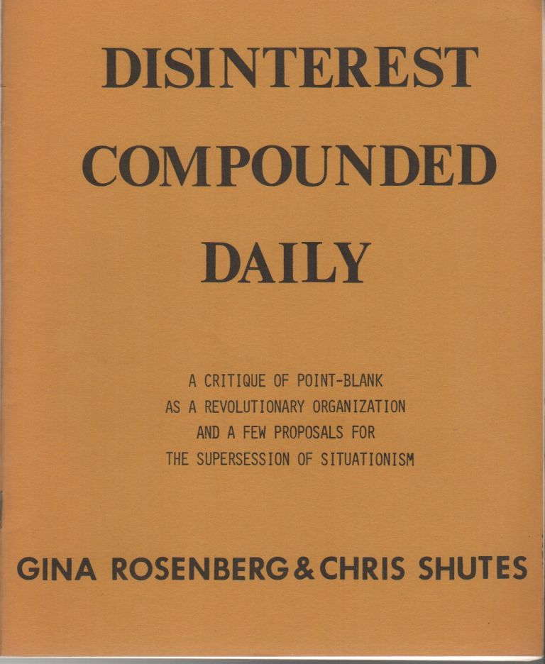 DISINTEREST COMPOUNDED DAILY: A Critique of Point-Blank as a Revolutionary Organization and a Few Proposals for the Suppression of Situationism. Gina ROSENBERG, Chris Shutes.