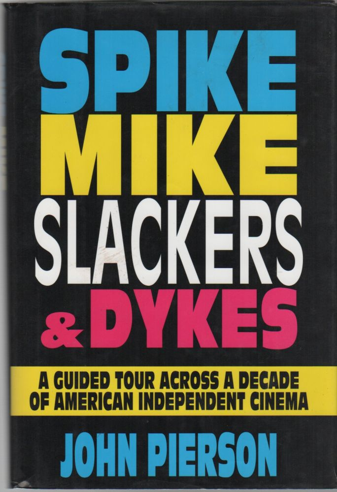 SPIKE, MIKE, SLACKERS & DYKES: A Guided Tour Across a Decade of American Independent Cinema. John PIERSON, Kevin Smith, Contributor.