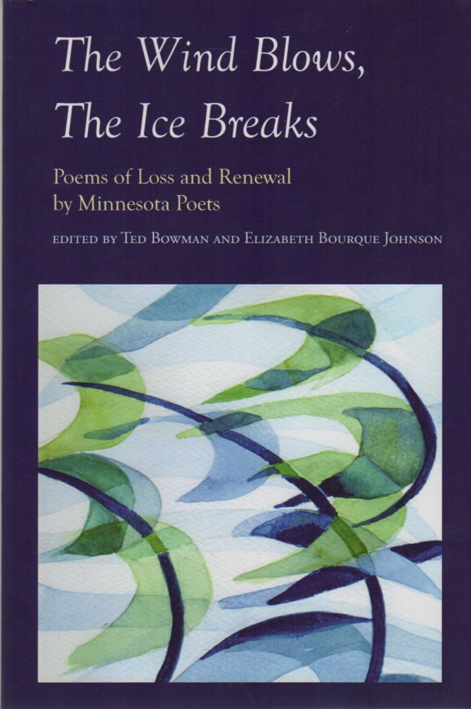 THE WIND BLOWS, THE ICE BREAKS: Poems of Loss and Renewal by Minnesota Poets. Ted BOWMAN, Elizabeth Bourque Johnson.
