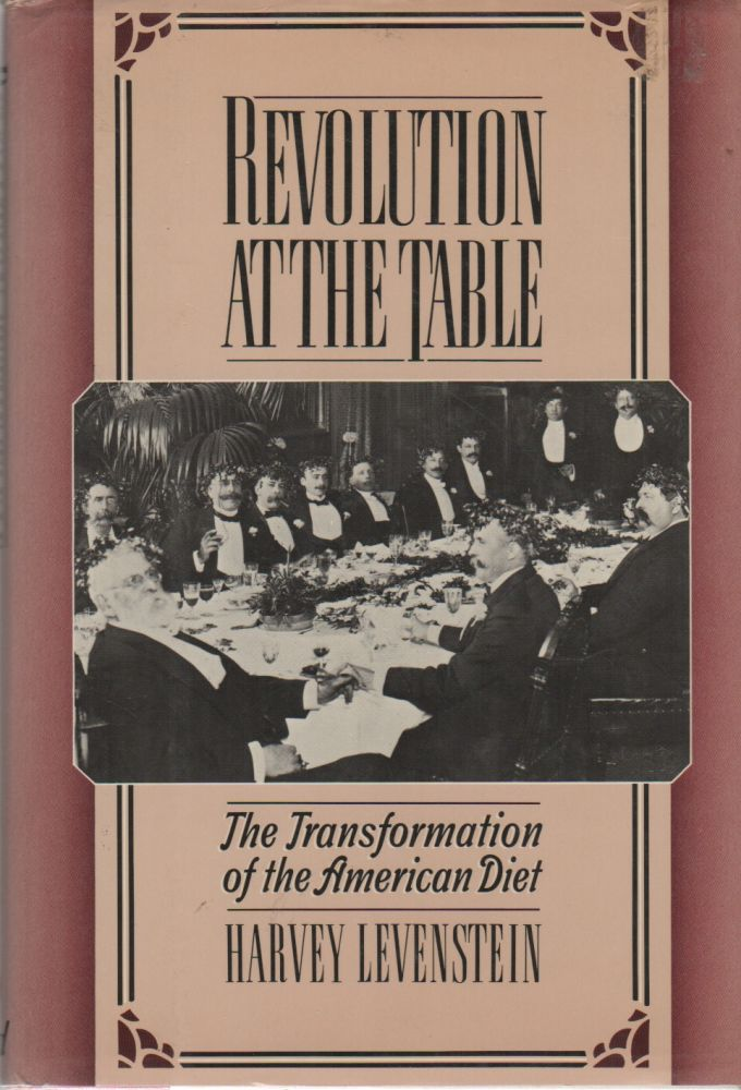 REVOLUTION AT THE TABLE: The Transformation of the American Diet. Harvey A. LEVENSTEIN.