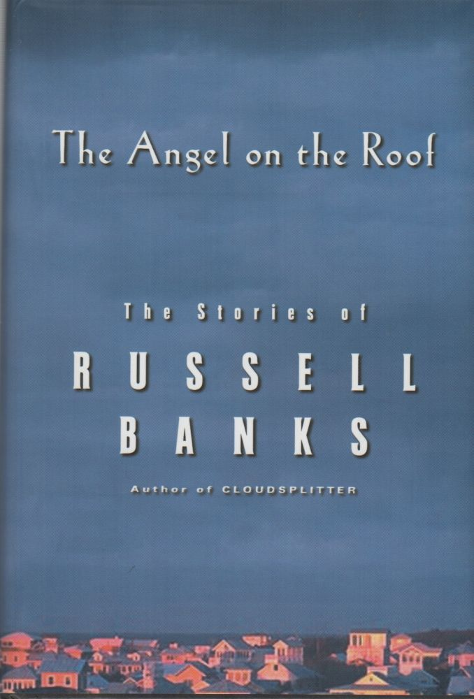 THE ANGEL ON THE ROOF: The Stories of Russell Banks. Russell BANKS.
