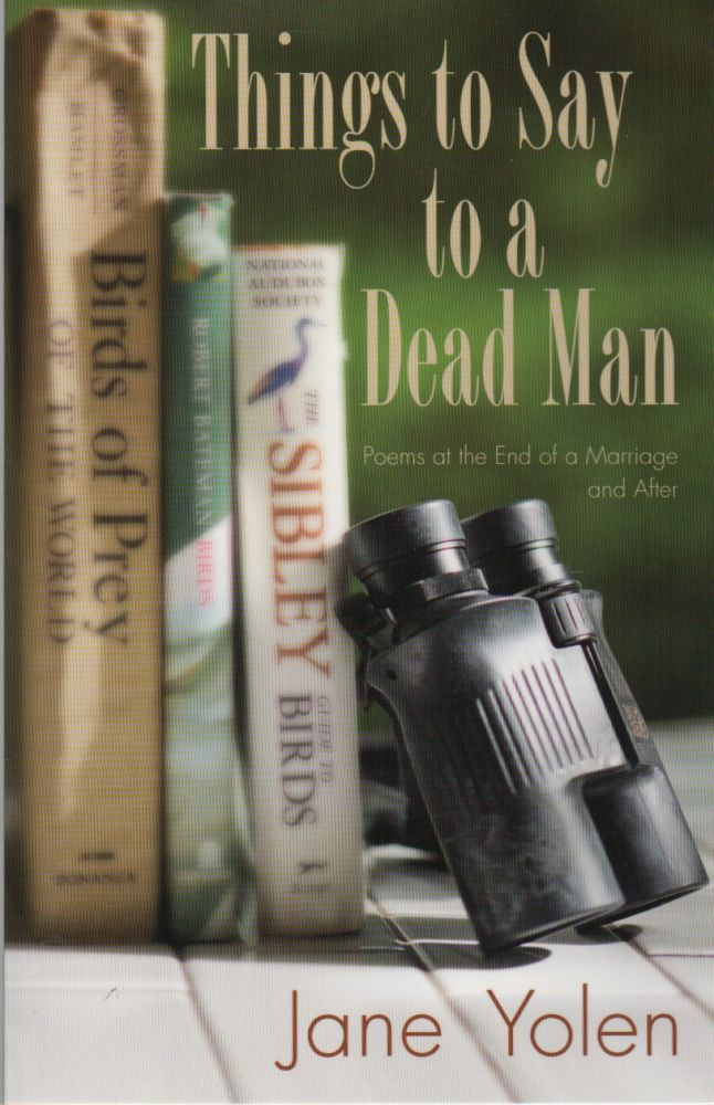 THINGS TO SAY TO A DEAD MAN: Poems at the End of a Marriage and After. Jane YOLEN.