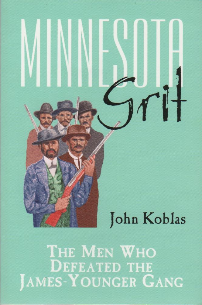 MINNESOTA GRIT: The Men Who Defeated The James-Younger Gang. John KOLBAS.