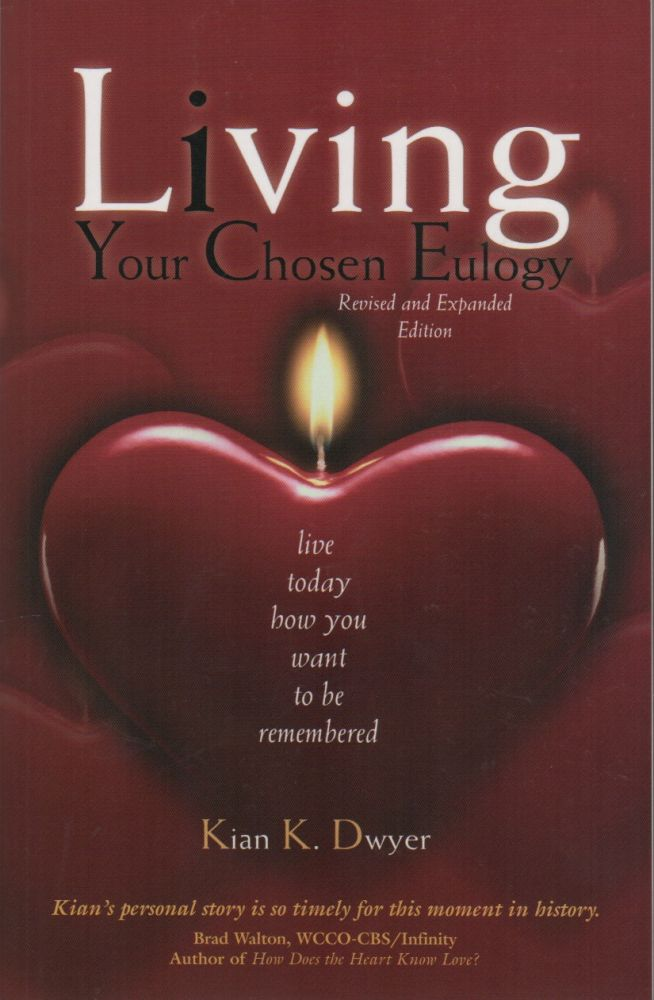 LIVING YOUR CHOSEN EULOGY: Live Today How You Want To Be Remembered. Kian K. DWYER.
