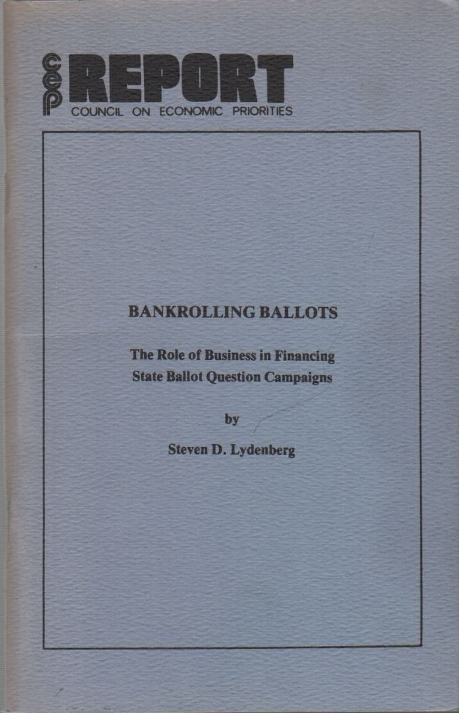 BANKROLLING BALLOTS: The Role of Business in Financing State Ballot Question Campaigns (CEP / Council on Economic Priorities Report). Steven D. LYDENBERG.