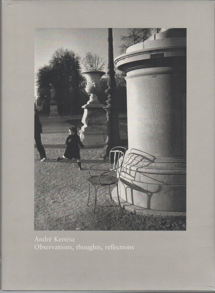 OBSERVATIONS, THOUGHTS, REFLECTIONS: An Exhibition of Photographs from 1914-1985 [,] Essays by Curators, Colleagues, Friends and Collectors. André KERTÉSZ.