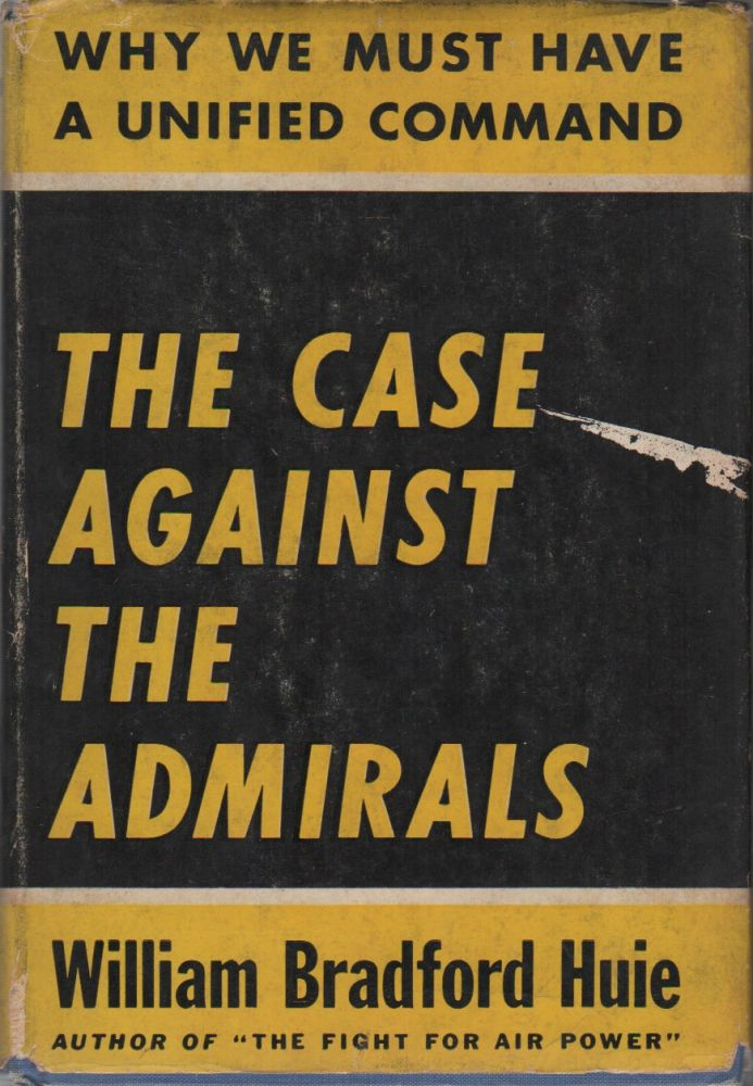 THE CASE AGAINST THE ADMIRALS: Why We Must Have a Unified Command. William Bradford HUIE.