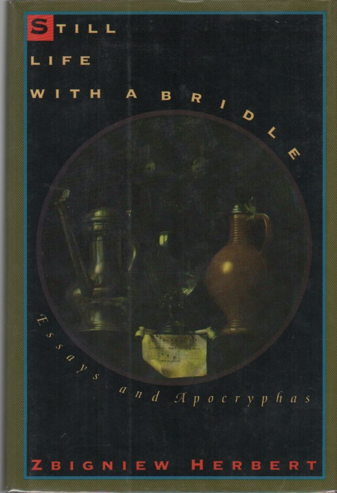 STILL LIFE WITH A BRIDLE: Essays and Apocryphas. Zbignew HERBERT.