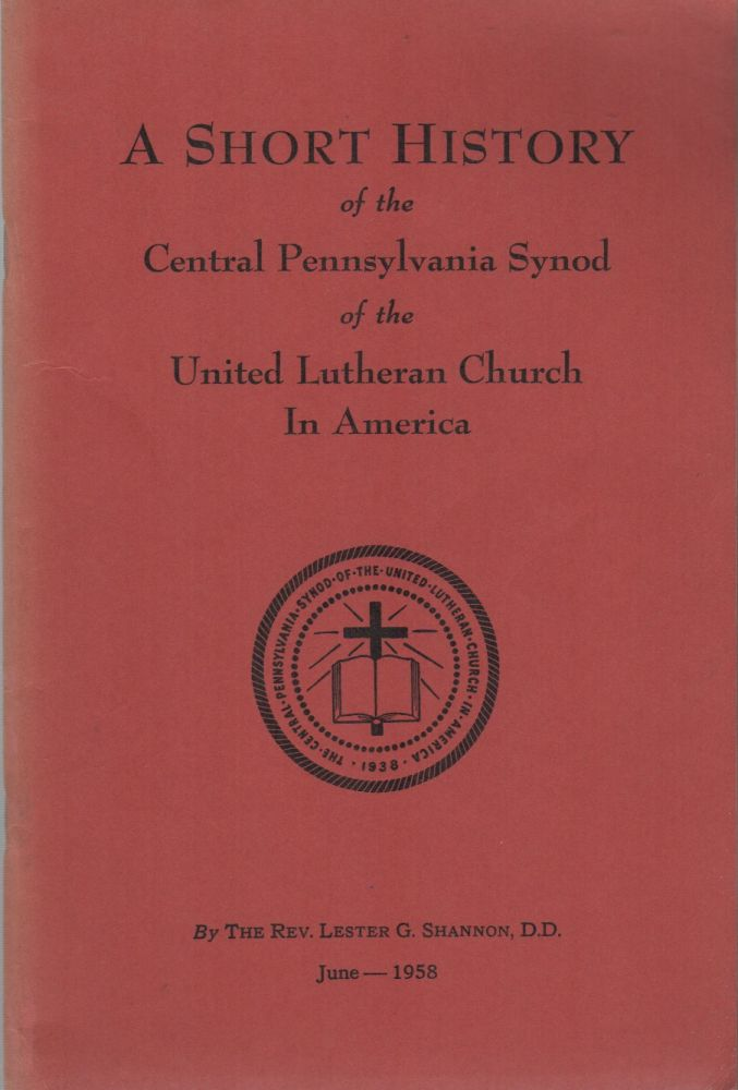 A SHORT HISTORY OF THE CENTRAL PENNSYLVANIA SYNOD OF THE UNITED LUTHERAN CHURCH IN AMERICA. The Rev. Lester G. SHANNON, D. D.