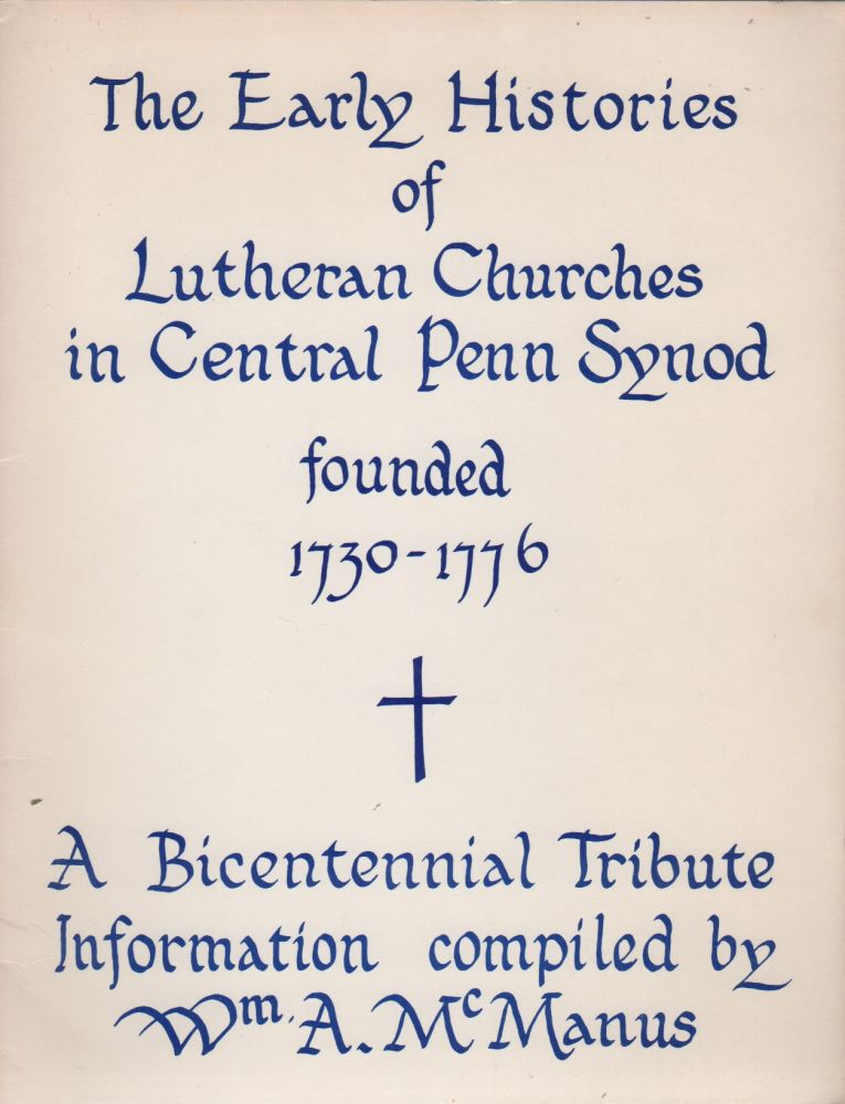 THE EARLY HISTORIES OF LUTHERAN CHURCHES IN CENTRAL PENN SYNOD FOUNDED 1730-1776: A Bicentennial Tribute Information. William A. MCMANUS.