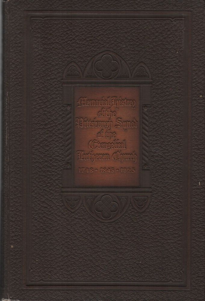 MEMORIAL HISTORY OF THE PITTSBURGH SYNOD OF THE EVANGELICAL LUTHERAN CHURCH: 1748–1845–1924: Together with a Sketch of Each of the 317 Congregations Found in the Fellowship of the Synod in the Year of the Merger. Ellis Beaver BURGESS.