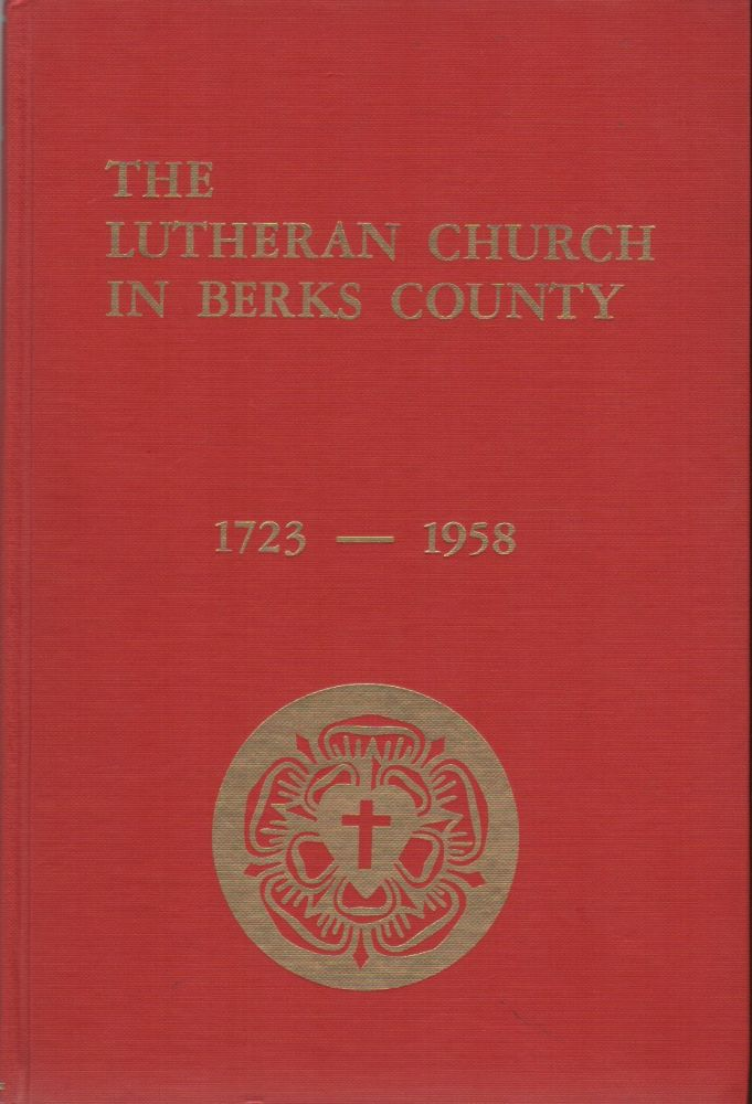 THE LUTHERAN CHURCH IN BERKS COUNTY: 1723-1958. The Rev. Mark K. TREXLER, B. D.