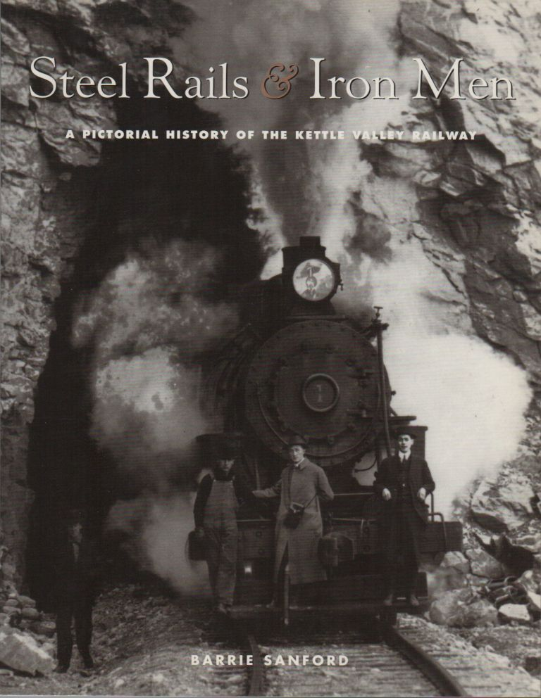 STEEL RAILS & IRON MEN: A Pictorial History of the Kettle Valley Railway. Barrie SANFORD.