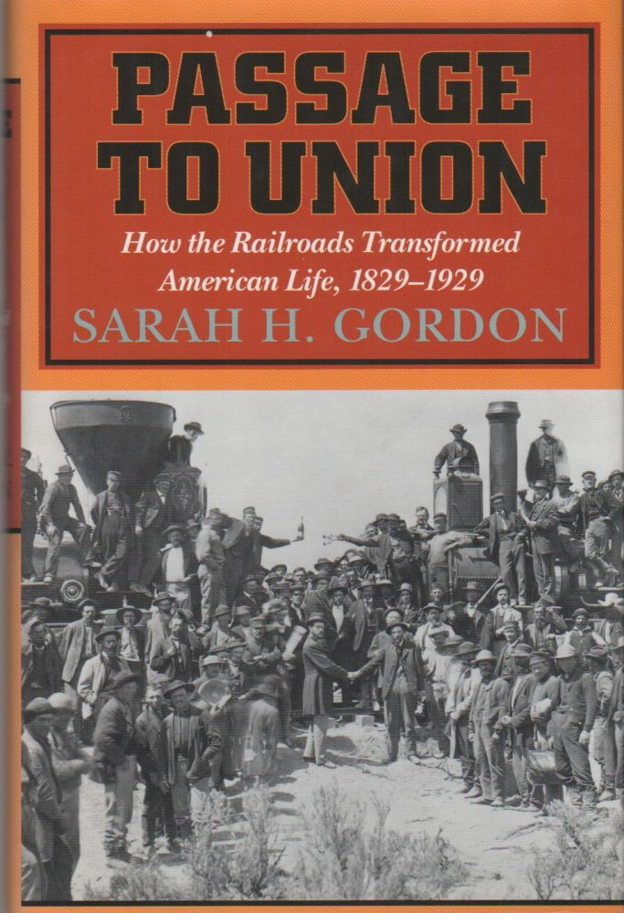PASSAGE TO UNION: How the Railroads Transformed American Life, 1829–1929. Sarah H. GORDON.