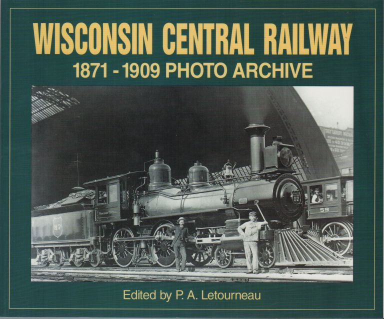WISCONSIN CENTRAL RAILWAY: 1871 THROUGH 1909: Photo Archive. P. A. LETOURNEAU, Introduction.