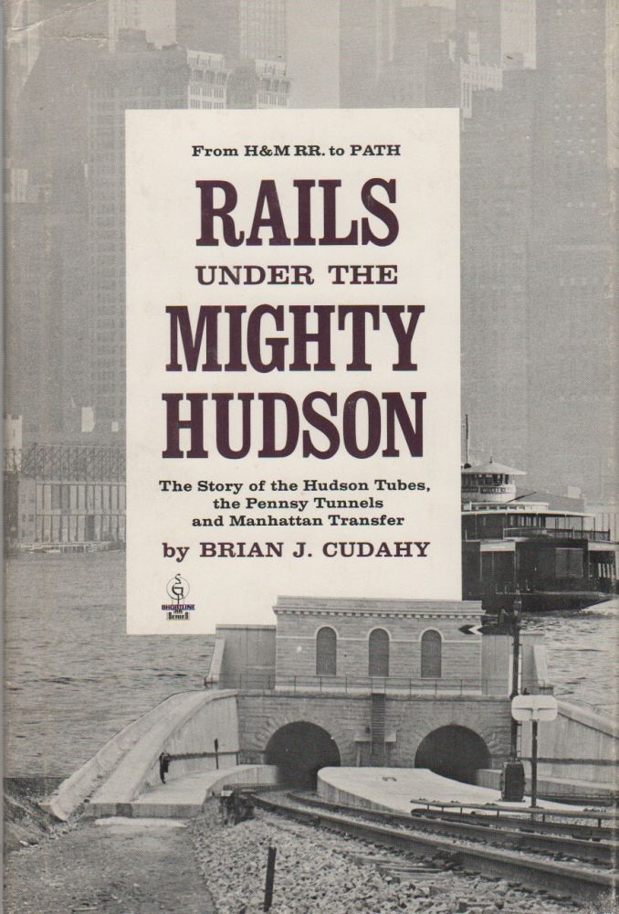 RAILS UNDER THE MIGHTY HUDSON: The Story of the Hudson Tubes, the Pennsy Tunnels and the Manhattan Transfer. Brian J. CUDAHY.
