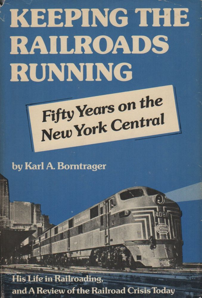 KEEPING THE RAILROADS RUNNING: Fifty Years on the New York Central: An Autobiography, and a Review of the Railroad Crisis Today. Karl A. BORNTRAGER.