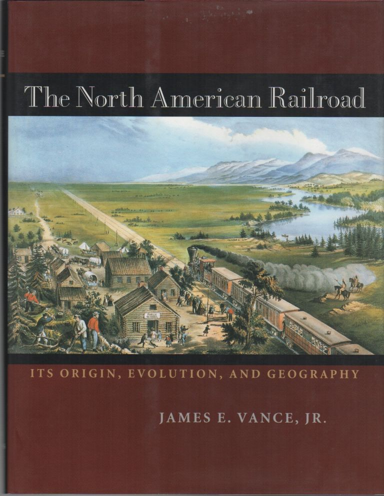 THE NORTH AMERICAN RAILROAD: Its Origin, Evolution, and Geography. James E. VANCE, Jr.