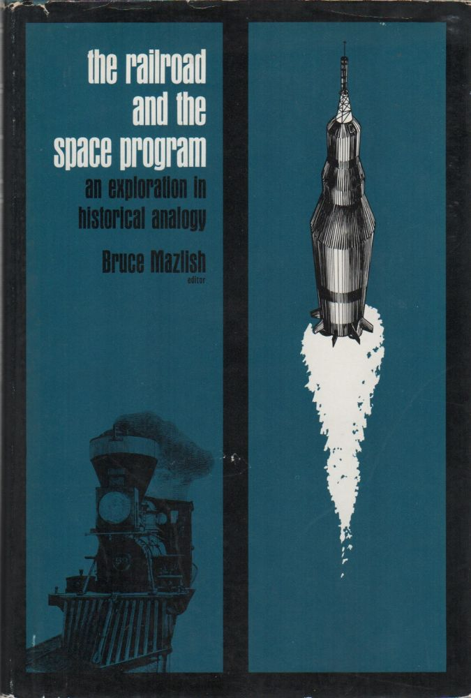 THE RAILROAD AND THE SPACE PROGRAM: An Exploration in Historical Analogy. Bruce MAZLISH.