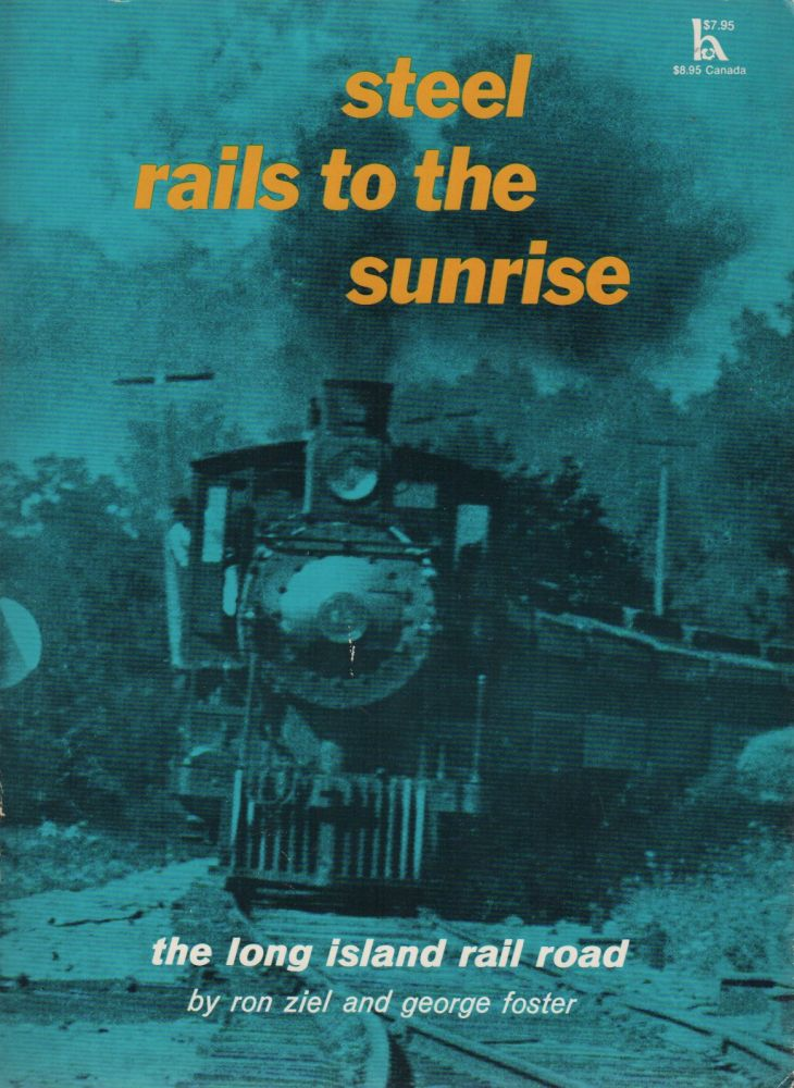 STEEL RAILS TO THE SUNRISE: The Long Island Rail Road. Ron ZIEL, George Foster.