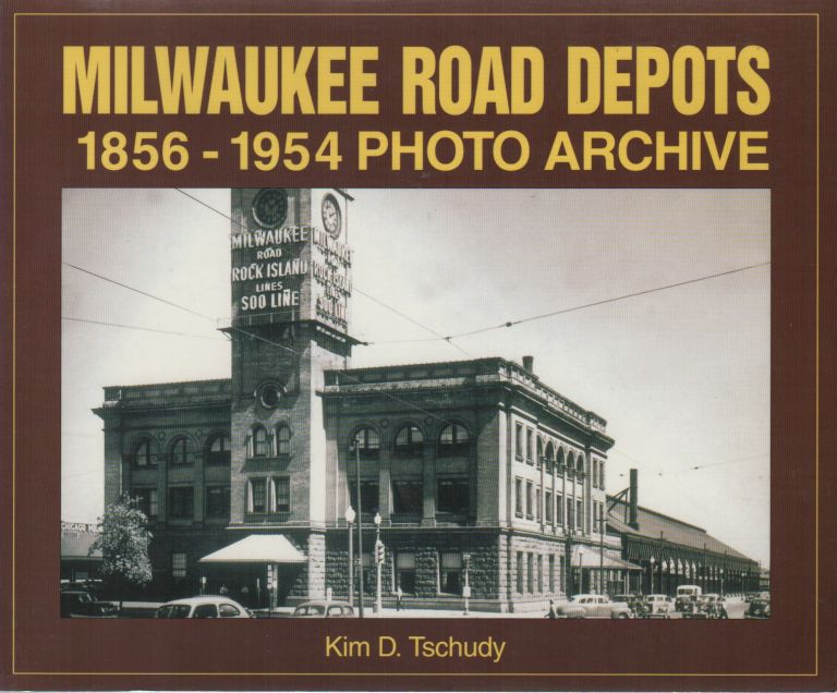 MILWAUKEE ROAD DEPOTS: 1856-1954 Photo Archive. Kim D. TSCHUDY.