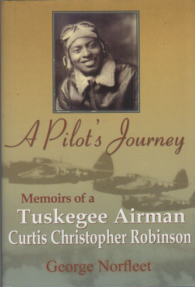 A PILOT'S JOURNEY: Memoirs of a Tuskegee Airman: Curtis Christopher Robinson. George NORFLEET.