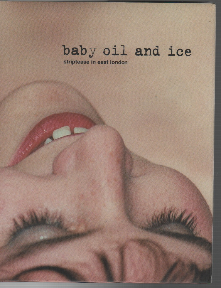 BABY OIL AND ICE: Striptease in East London. Lara CLIFTON, Sarah Ainslie, Julie Cook, Photographers.