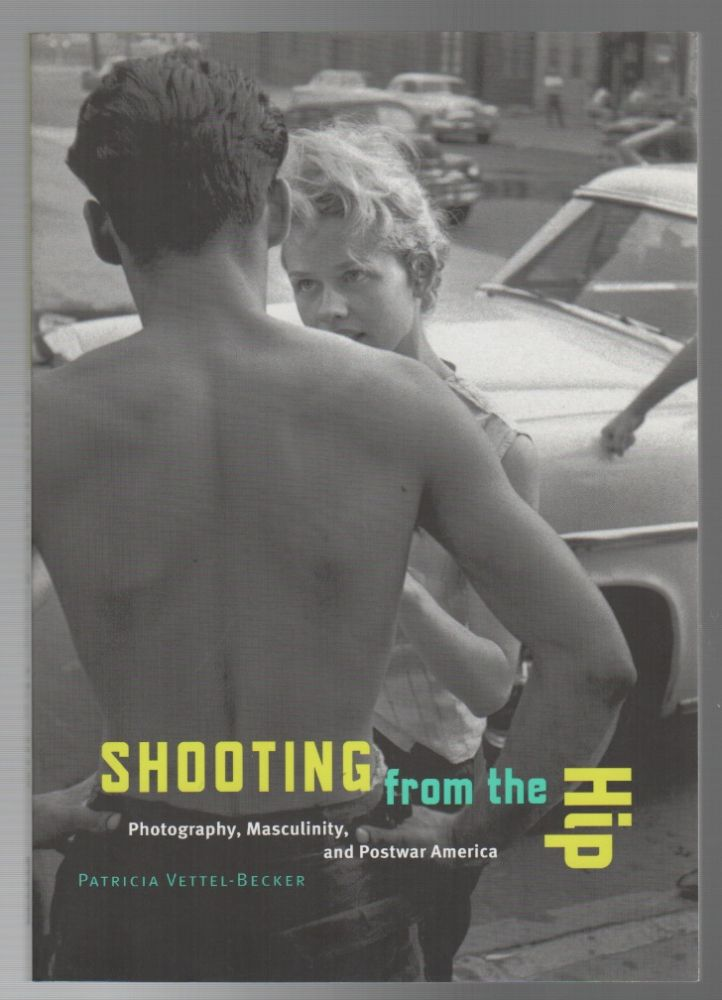 SHOOTING FROM THE HIP: Photography, Masculinity, and Postwar America. Patricia VETTEL-BECKER.