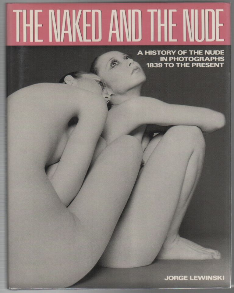THE NAKED AND THE NUDE: A History of the Nude in Photographs 1839 to the Present. Jorge LEWINSKI.