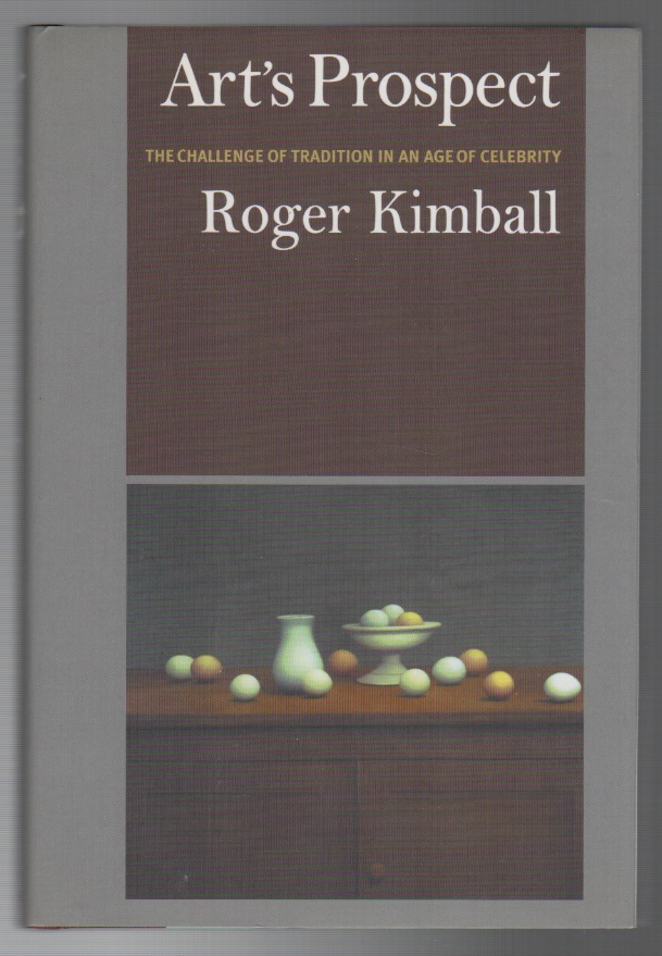 ART'S PROSPECT: The Challenge of Tradition in an Age of Celebrity. Roger KIMBALL.