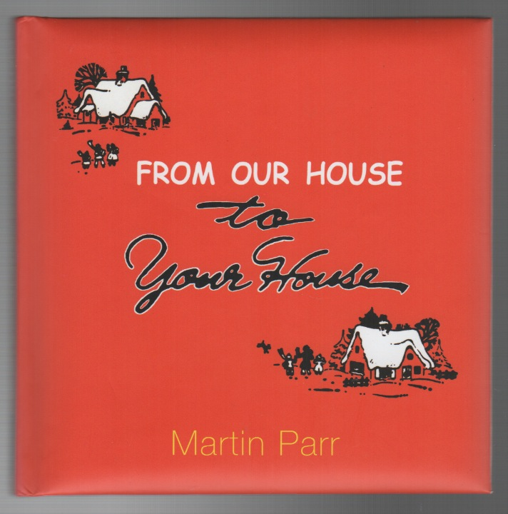 FROM OUR HOUSE TO YOUR HOUSE. Martin PARR.