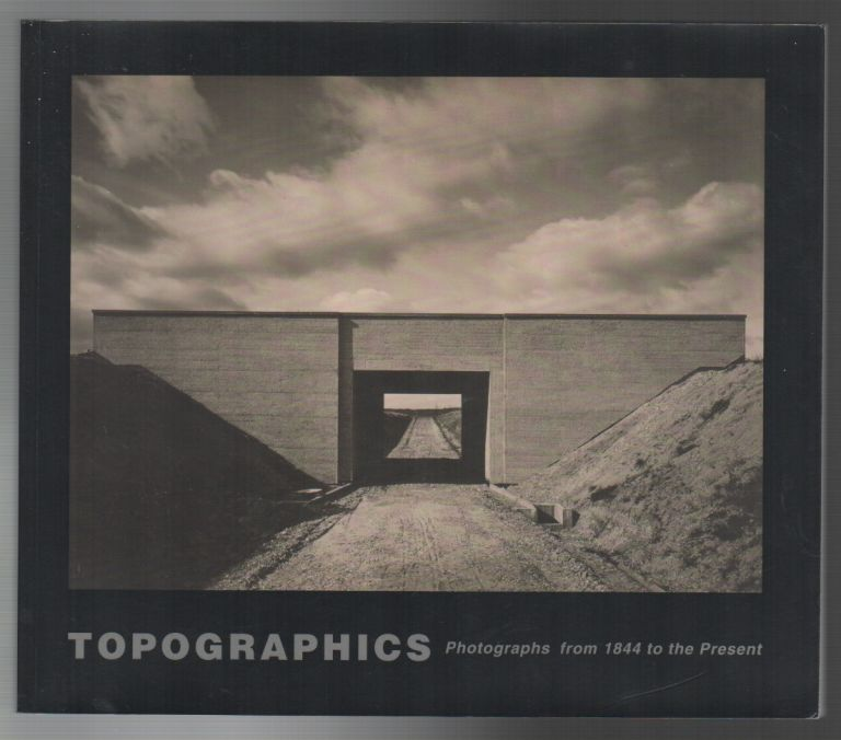 TOPOGRAPHICS: Photographs from 1844 to the Present. Bruce SILVERSTEIN.