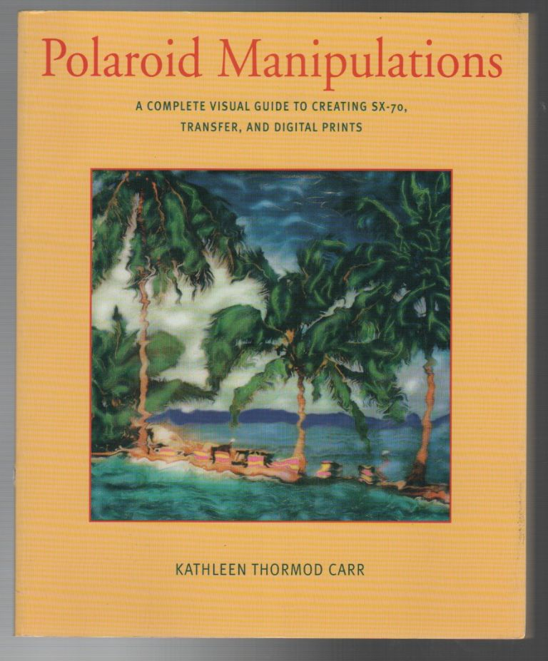 POLAROID MANIPULATIONS: A Complete Guide to Creating SX-70, Transfer, and Digital Prints. Kathleen Thormod CARR.
