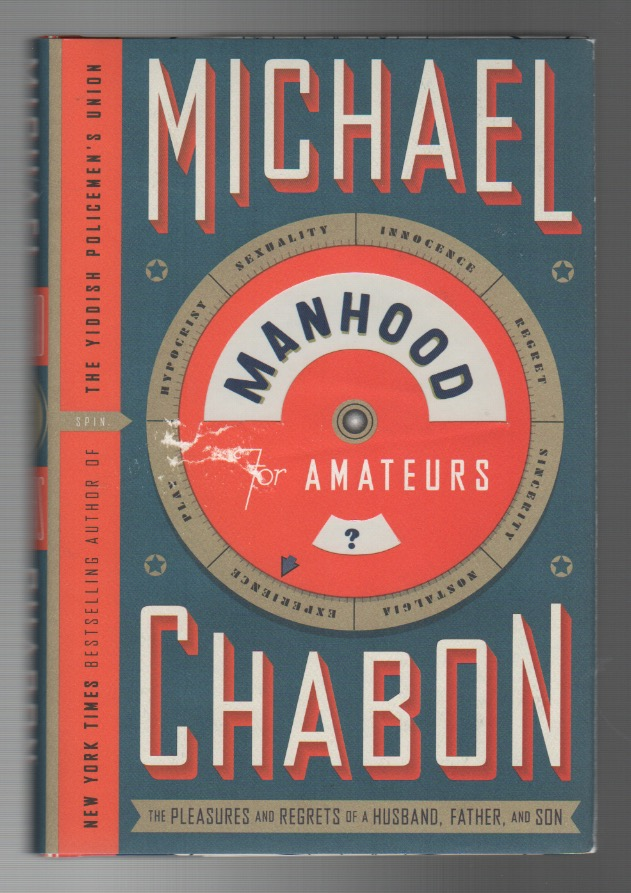 MANHOOD FOR AMATEURS: The Pleasures and Regrets of a Husband, Father, and Son. Michael CHABON.