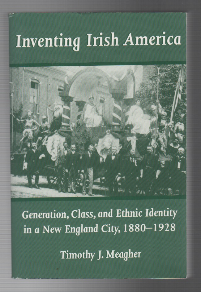 INVENTING IRISH AMERICA: Generation, Class, and Ethnic Identity in a New England City, 1880-1928. Timothy J. MEAGHER.