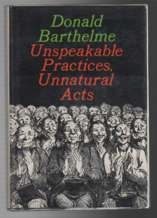 UNSPEAKABE PRACTICES, UNNATURAL ACTS. Donald BARTHELME.
