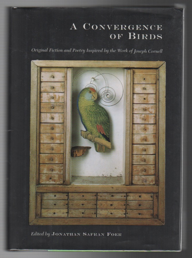 A CONVERGENCE OF BIRDS: Original Fiction and Poetry Inspired by the Work of Joseph Cornell. Jonathan Safran FOER.