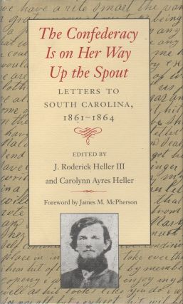 THE CONFEDERACY IS ON HER WAY UP THE SPOUT: Letters to South Carolina 1861-1864. J. Roderick III...