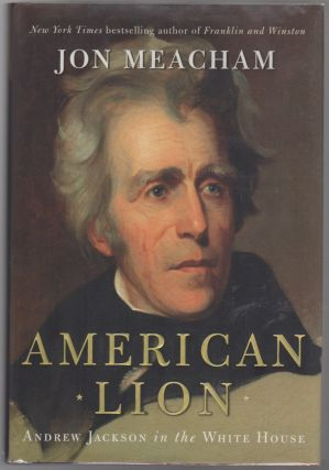 AMERICAN LION: Andrew Jackson in the White House. Jon MEACHAM