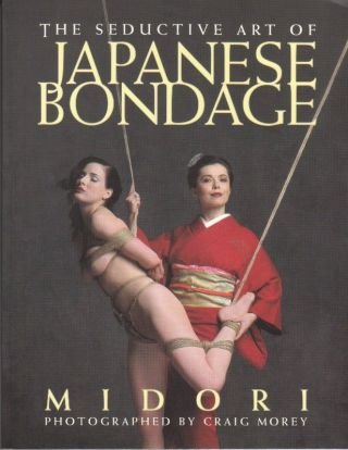 THE SEDUCTIVE ART OF JAPANESE BONDAGE; [Signed]. MIDORI, Craig MOREY - Photographer